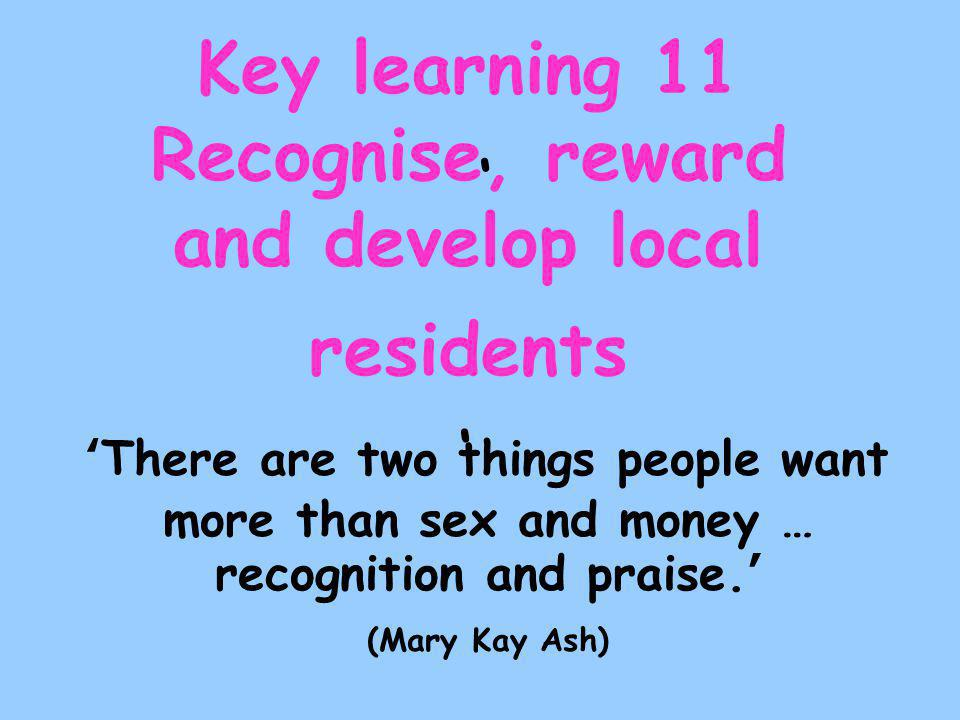 ' Key learning 11 Recognise, reward and develop local residents ' 'There are two things people want more than sex and money … recognition and praise.' (Mary Kay Ash)