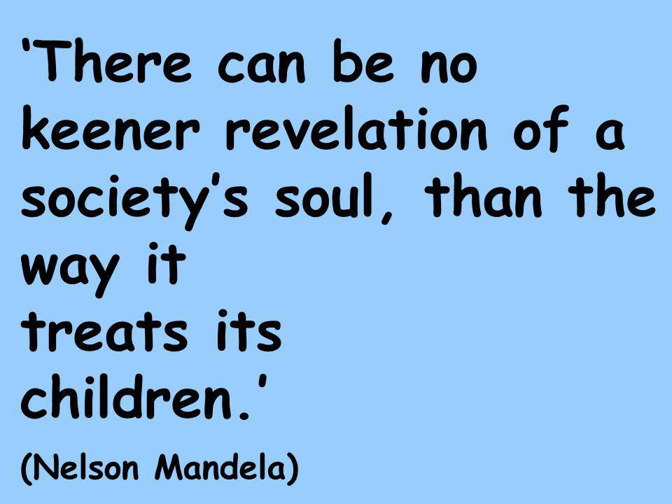 'There can be no keener revelation of a society's soul, than the way it treats its children.' (Nelson Mandela)