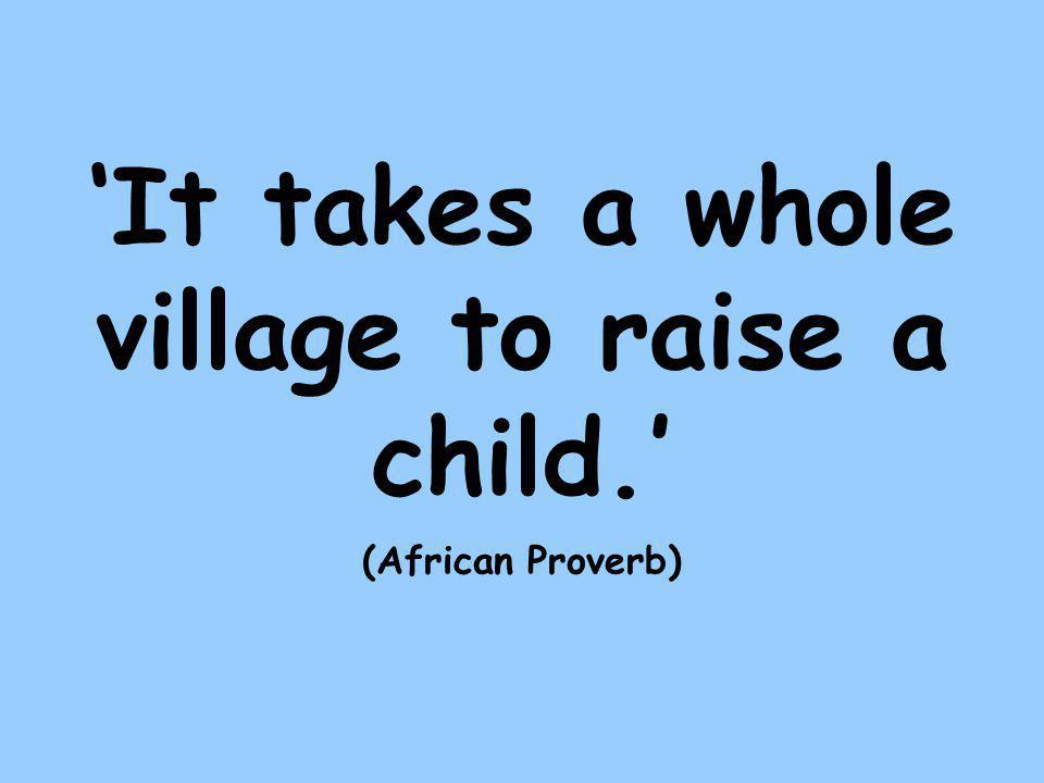 'It takes a whole village to raise a child.' (African Proverb)