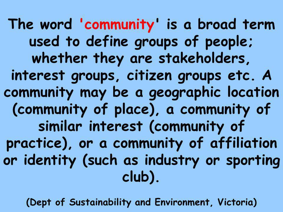 The word community is a broad term used to define groups of people; whether they are stakeholders, interest groups, citizen groups etc.