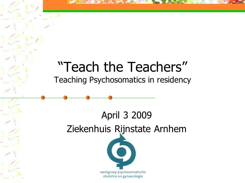 Teach the Teachers Teaching Psychosomatics in residency April 3 2009 Ziekenhuis Rijnstate Arnhem