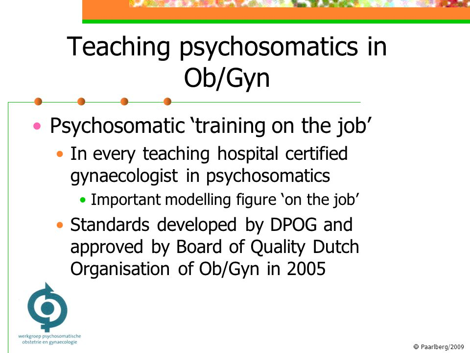  Paarlberg/2009 Teaching psychosomatics in Ob/Gyn Psychosomatic 'training on the job' In every teaching hospital certified gynaecologist in psychosomatics Important modelling figure 'on the job' Standards developed by DPOG and approved by Board of Quality Dutch Organisation of Ob/Gyn in 2005