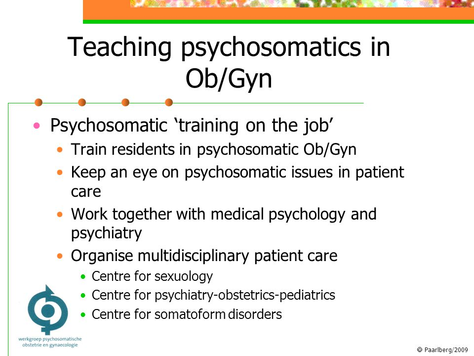  Paarlberg/2009 Teaching psychosomatics in Ob/Gyn Psychosomatic 'training on the job' Train residents in psychosomatic Ob/Gyn Keep an eye on psychosomatic issues in patient care Work together with medical psychology and psychiatry Organise multidisciplinary patient care Centre for sexuology Centre for psychiatry-obstetrics-pediatrics Centre for somatoform disorders