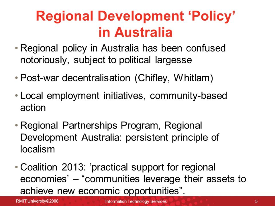 Regional Development 'Policy' in Australia Regional policy in Australia has been confused notoriously, subject to political largesse Post-war decentralisation (Chifley, Whitlam) Local employment initiatives, community-based action Regional Partnerships Program, Regional Development Australia: persistent principle of localism Coalition 2013: 'practical support for regional economies' – communities leverage their assets to achieve new economic opportunities .