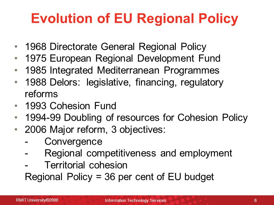 Evolution of EU Regional Policy 1968 Directorate General Regional Policy 1975 European Regional Development Fund 1985 Integrated Mediterranean Programmes 1988 Delors: legislative, financing, regulatory reforms 1993 Cohesion Fund 1994-99 Doubling of resources for Cohesion Policy 2006 Major reform, 3 objectives: - Convergence - Regional competitiveness and employment - Territorial cohesion Regional Policy = 36 per cent of EU budget RMIT University©2008 Information Technology Services 6