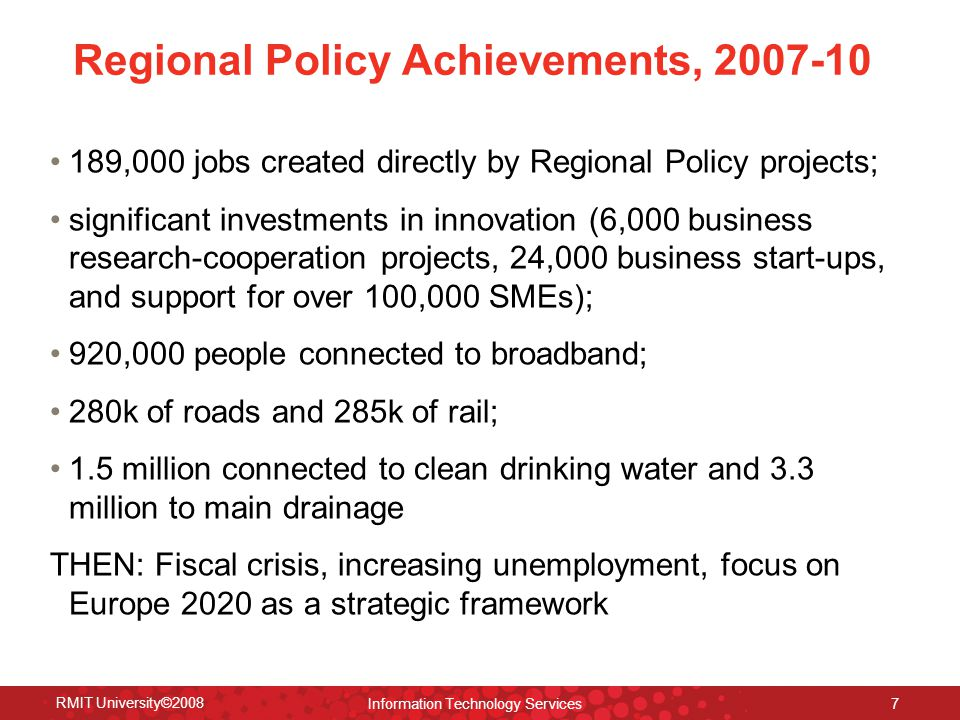 Regional Policy Achievements, 2007-10 189,000 jobs created directly by Regional Policy projects; significant investments in innovation (6,000 business research-cooperation projects, 24,000 business start-ups, and support for over 100,000 SMEs); 920,000 people connected to broadband; 280k of roads and 285k of rail; 1.5 million connected to clean drinking water and 3.3 million to main drainage THEN: Fiscal crisis, increasing unemployment, focus on Europe 2020 as a strategic framework RMIT University©2008 Information Technology Services 7