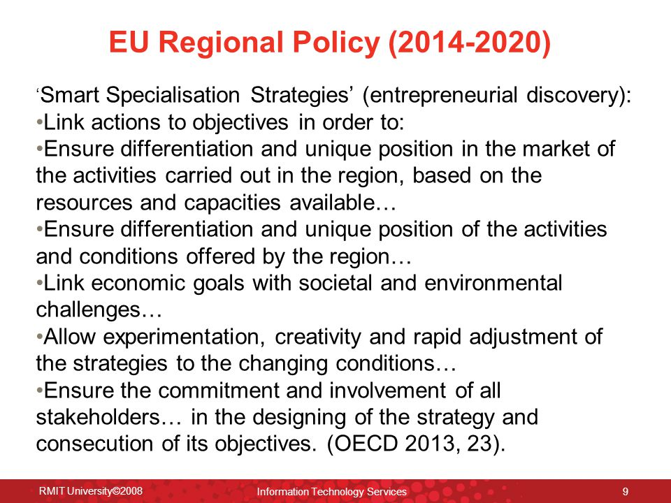 EU Regional Policy (2014-2020) ' Smart Specialisation Strategies' (entrepreneurial discovery): Link actions to objectives in order to: Ensure differentiation and unique position in the market of the activities carried out in the region, based on the resources and capacities available… Ensure differentiation and unique position of the activities and conditions offered by the region… Link economic goals with societal and environmental challenges… Allow experimentation, creativity and rapid adjustment of the strategies to the changing conditions… Ensure the commitment and involvement of all stakeholders… in the designing of the strategy and consecution of its objectives.