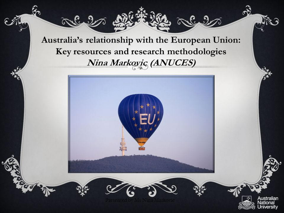 Australia's relationship with the European Union: Key resources and research methodologies Nina Markovic (ANUCES) Presented by Ms Nina Markovic