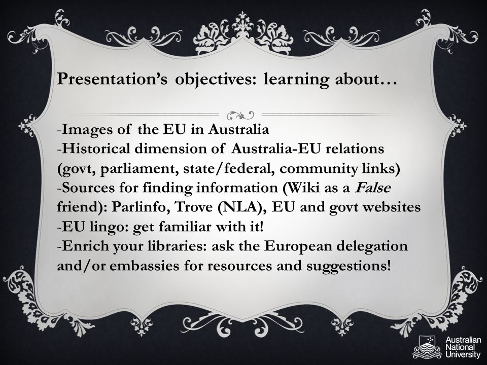 Presentation's objectives: learning about… -Images of the EU in Australia -Historical dimension of Australia-EU relations (govt, parliament, state/federal, community links) -Sources for finding information (Wiki as a False friend): Parlinfo, Trove (NLA), EU and govt websites -EU lingo: get familiar with it.