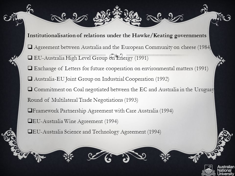 Institutionalisation of relations under the Hawke/Keating governments  Agreement between Australia and the European Community on cheese (1984)  EU-Australia High Level Group on Energy (1991)  Exchange of Letters for future cooperation on environmental matters (1991)  Australia-EU Joint Group on Industrial Cooperation (1992)  Commitment on Coal negotiated between the EC and Australia in the Uruguay Round of Multilateral Trade Negotiations (1993)  Framework Partnership Agreement with Care Australia (1994)  EU-Australia Wine Agreement (1994)  EU-Australia Science and Technology Agreement (1994)