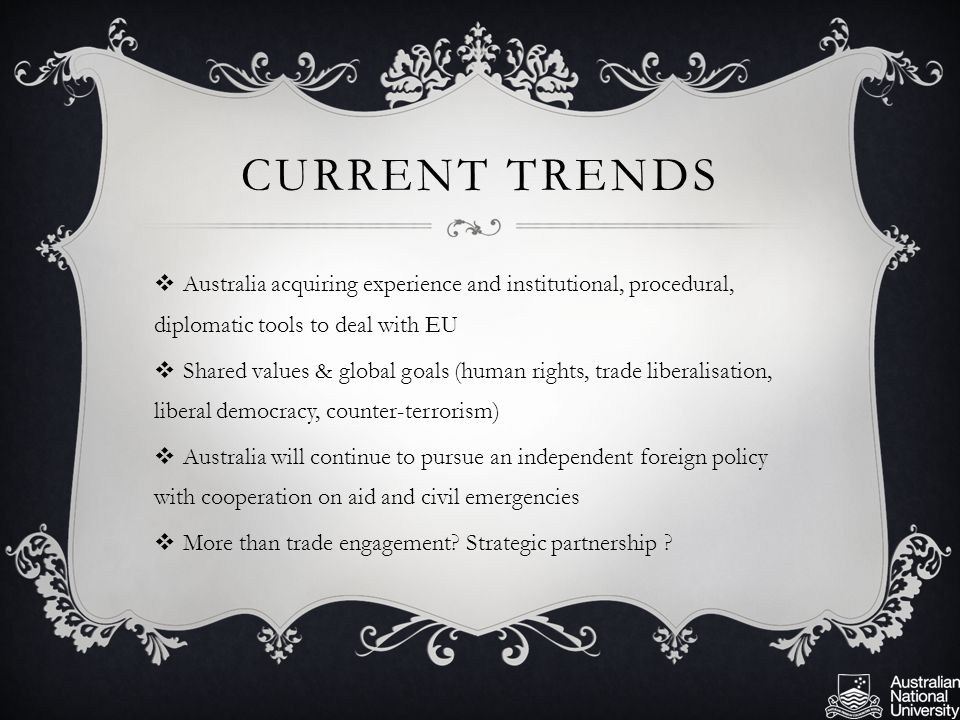CURRENT TRENDS  Australia acquiring experience and institutional, procedural, diplomatic tools to deal with EU  Shared values & global goals (human rights, trade liberalisation, liberal democracy, counter-terrorism)  Australia will continue to pursue an independent foreign policy with cooperation on aid and civil emergencies  More than trade engagement.