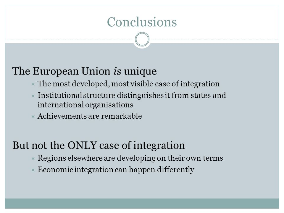 Conclusions The European Union is unique  The most developed, most visible case of integration  Institutional structure distinguishes it from states and international organisations  Achievements are remarkable But not the ONLY case of integration  Regions elsewhere are developing on their own terms  Economic integration can happen differently