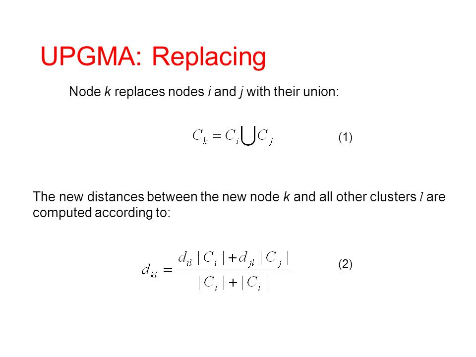 (1) (2) UPGMA: Replacing Node k replaces nodes i and j with their union: The new distances between the new node k and all other clusters l are compute