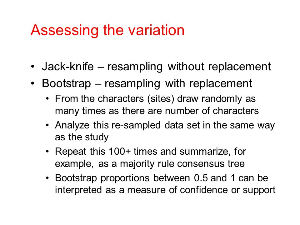 Assessing the variation Jack-knife – resampling without replacement Bootstrap – resampling with replacement From the characters (sites) draw randomly