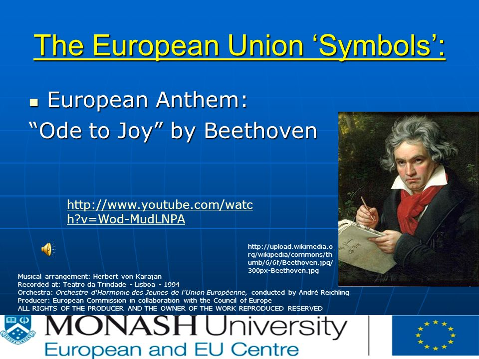 The European Union 'Symbols': European Anthem: European Anthem: Ode to Joy by Beethoven Musical arrangement: Herbert von Karajan Recorded at: Teatro da Trindade - Lisboa Orchestra: Orchestre d Harmonie des Jeunes de l Union Européenne, conducted by André Reichling Producer: European Commission in collaboration with the Council of Europe ALL RIGHTS OF THE PRODUCER AND THE OWNER OF THE WORK REPRODUCED RESERVED   rg/wikipedia/commons/th umb/6/6f/Beethoven.jpg/ 300px-Beethoven.jpg   h v=Wod-MudLNPA