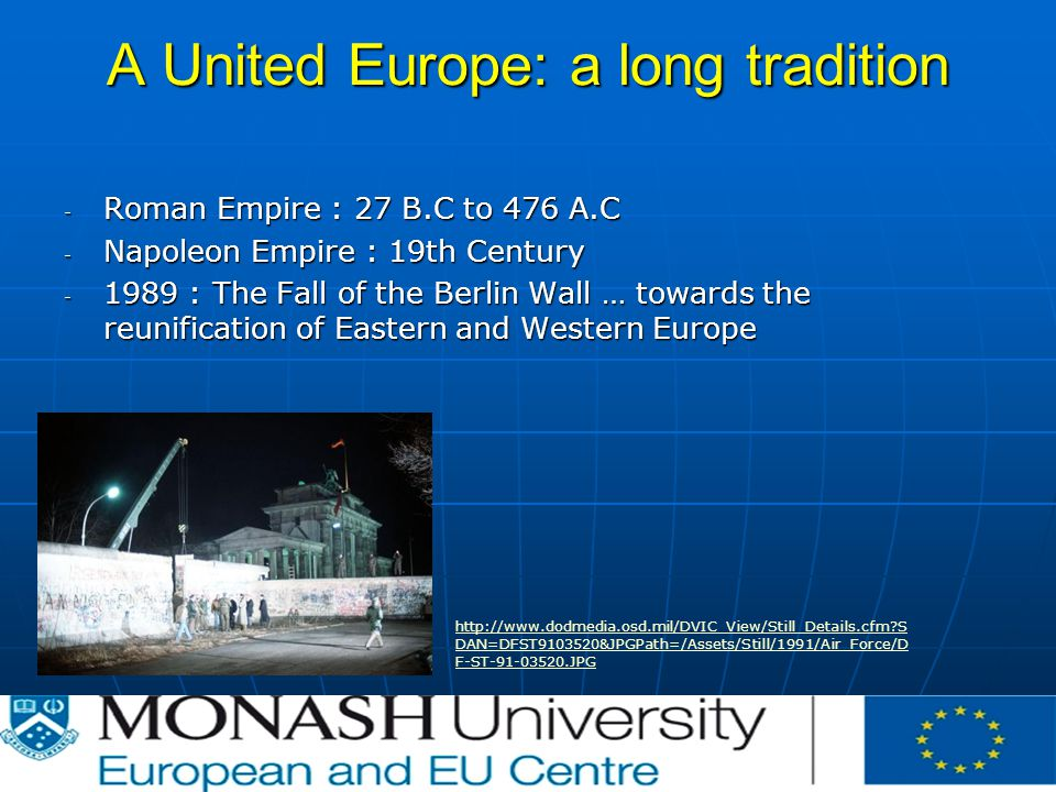 A United Europe: a long tradition - Roman Empire : 27 B.C to 476 A.C - Napoleon Empire : 19th Century : The Fall of the Berlin Wall … towards the reunification of Eastern and Western Europe   S DAN=DFST &JPGPath=/Assets/Still/1991/Air_Force/D F-ST JPG