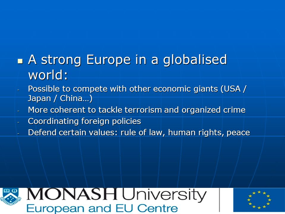 A strong Europe in a globalised world: A strong Europe in a globalised world: - Possible to compete with other economic giants (USA / Japan / China…) - More coherent to tackle terrorism and organized crime - Coordinating foreign policies - Defend certain values: rule of law, human rights, peace