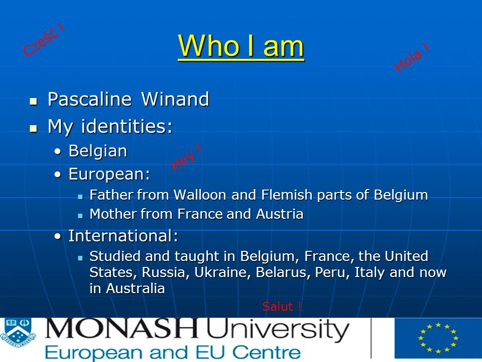 Who I am Pascaline Winand Pascaline Winand My identities: My identities: BelgianBelgian European:European: Father from Walloon and Flemish parts of Belgium Father from Walloon and Flemish parts of Belgium Mother from France and Austria Mother from France and Austria International:International: Studied and taught in Belgium, France, the United States, Russia, Ukraine, Belarus, Peru, Italy and now in Australia Studied and taught in Belgium, France, the United States, Russia, Ukraine, Belarus, Peru, Italy and now in Australia Cześć .