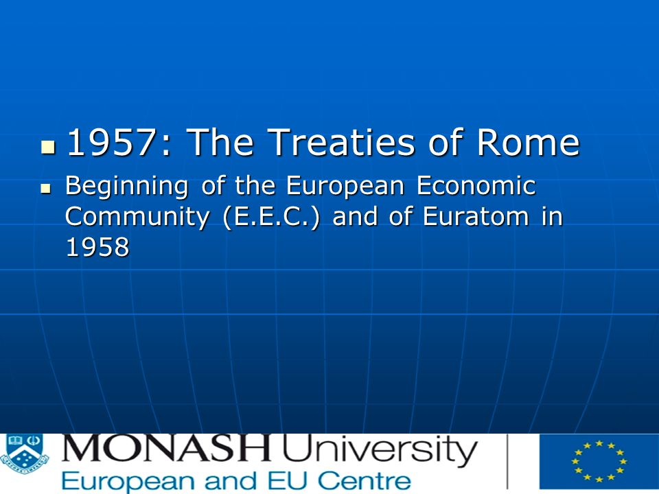 1957: The Treaties of Rome 1957: The Treaties of Rome Beginning of the European Economic Community (E.E.C.) and of Euratom in 1958 Beginning of the European Economic Community (E.E.C.) and of Euratom in 1958