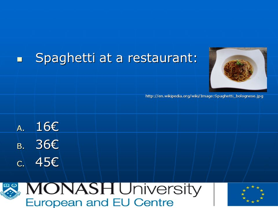 Spaghetti at a restaurant: Spaghetti at a restaurant:http://en.wikipedia.org/wiki/Image:Spaghetti_bolognese.jpg A. 16€ B. 36€ C. 45€