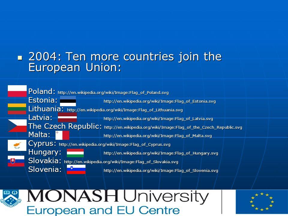 2004: Ten more countries join the European Union: 2004: Ten more countries join the European Union: Poland: http://en.wikipedia.org/wiki/Image:Flag_of_Poland.svg Estonia: http://en.wikipedia.org/wiki/Image:Flag_of_Estonia.svg Lithuania: http://en.wikipedia.org/wiki/Image:Flag_of_Lithuania.svg Latvia: http://en.wikipedia.org/wiki/Image:Flag_of_Latvia.svg The Czech Republic: http://en.wikipedia.org/wiki/Image:Flag_of_the_Czech_Republic.svg Malta: http://en.wikipedia.org/wiki/Image:Flag_of_Malta.svg Cyprus: http://en.wikipedia.org/wiki/Image:Flag_of_Cyprus.svg Hungary: http://en.wikipedia.org/wiki/Image:Flag_of_Hungary.svg Slovakia: http://en.wikipedia.org/wiki/Image:Flag_of_Slovakia.svg Slovenia: http://en.wikipedia.org/wiki/Image:Flag_of_Slovenia.svg