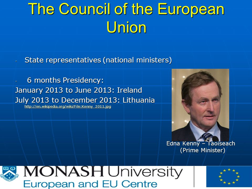The Council of the European Union - State representatives (national ministers) - 6 months Presidency: January 2013 to June 2013: Ireland July 2013 to December 2013: Lithuania     Edna Kenny – Taoiseach (Prime Minister)