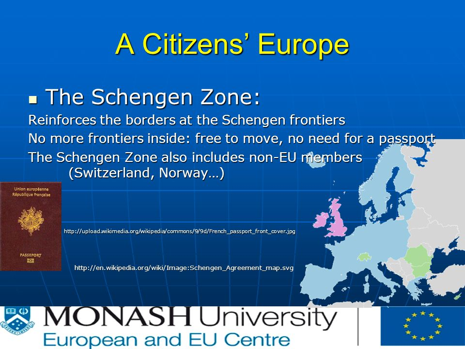 A Citizens' Europe The Schengen Zone: The Schengen Zone: Reinforces the borders at the Schengen frontiers No more frontiers inside: free to move, no need for a passport The Schengen Zone also includes non-EU members (Switzerland, Norway…)