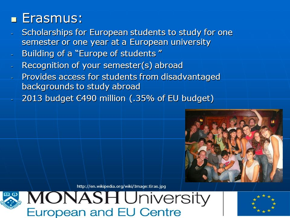 Erasmus: Erasmus: - Scholarships for European students to study for one semester or one year at a European university - Building of a Europe of students - Recognition of your semester(s) abroad - Provides access for students from disadvantaged backgrounds to study abroad budget €490 million (.35% of EU budget)