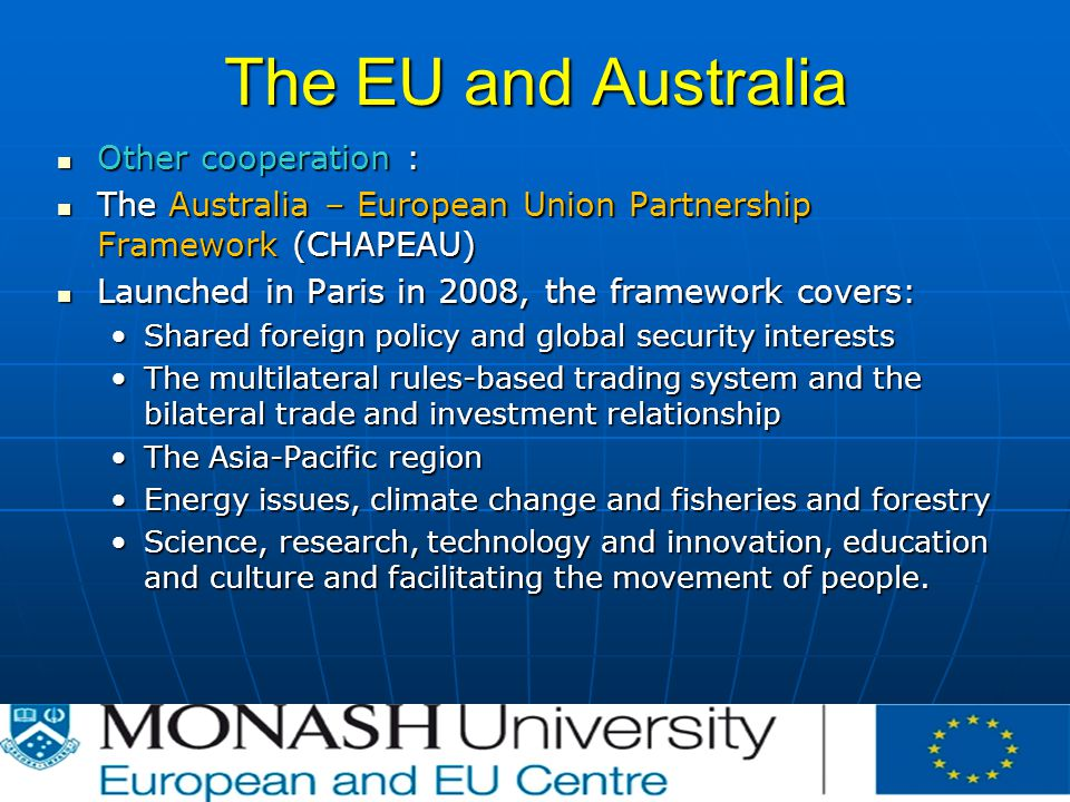 The EU and Australia Other cooperation : Other cooperation : The Australia – European Union Partnership Framework (CHAPEAU) The Australia – European Union Partnership Framework (CHAPEAU) Launched in Paris in 2008, the framework covers: Launched in Paris in 2008, the framework covers: Shared foreign policy and global security interestsShared foreign policy and global security interests The multilateral rules-based trading system and the bilateral trade and investment relationshipThe multilateral rules-based trading system and the bilateral trade and investment relationship The Asia-Pacific regionThe Asia-Pacific region Energy issues, climate change and fisheries and forestryEnergy issues, climate change and fisheries and forestry Science, research, technology and innovation, education and culture and facilitating the movement of people.Science, research, technology and innovation, education and culture and facilitating the movement of people.