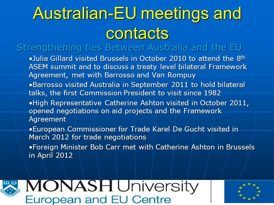 Australian-EU meetings and contacts Strengthening ties Between Australia and the EU Julia Gillard visited Brussels in October 2010 to attend the 8 th ASEM summit and to discuss a treaty level bilateral Framework Agreement, met with Barrosso and Van RompuyJulia Gillard visited Brussels in October 2010 to attend the 8 th ASEM summit and to discuss a treaty level bilateral Framework Agreement, met with Barrosso and Van Rompuy Barrosso visited Australia in September 2011 to hold bilateral talks, the first Commission President to visit since 1982Barrosso visited Australia in September 2011 to hold bilateral talks, the first Commission President to visit since 1982 High Representative Catherine Ashton visited in October 2011, opened negotiations on aid projects and the Framework AgreementHigh Representative Catherine Ashton visited in October 2011, opened negotiations on aid projects and the Framework Agreement European Commissioner for Trade Karel De Gucht visited in March 2012 for trade negotiationsEuropean Commissioner for Trade Karel De Gucht visited in March 2012 for trade negotiations Foreign Minister Bob Carr met with Catherine Ashton in Brussels in April 2012Foreign Minister Bob Carr met with Catherine Ashton in Brussels in April 2012