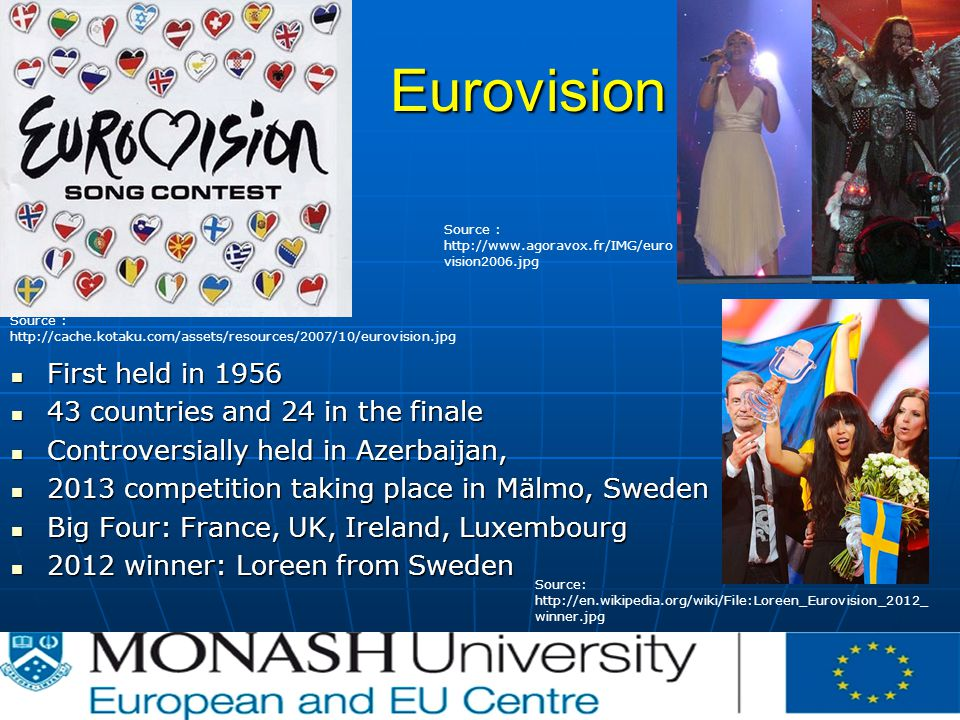 Eurovision First held in 1956 First held in countries and 24 in the finale 43 countries and 24 in the finale Controversially held in Azerbaijan, Controversially held in Azerbaijan, 2013 competition taking place in Mälmo, Sweden 2013 competition taking place in Mälmo, Sweden Big Four: France, UK, Ireland, Luxembourg Big Four: France, UK, Ireland, Luxembourg 2012 winner: Loreen from Sweden 2012 winner: Loreen from Sweden Source :   Source:   winner.jpg Source :   vision2006.jpg