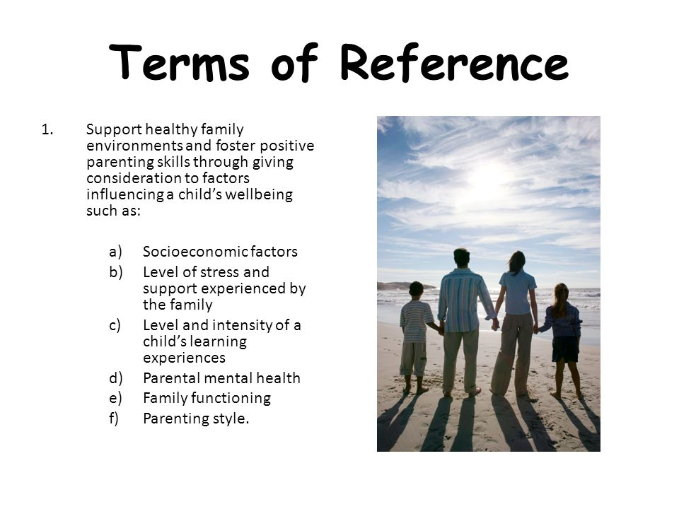 Terms of Reference 1.Support healthy family environments and foster positive parenting skills through giving consideration to factors influencing a child's wellbeing such as: a)Socioeconomic factors b)Level of stress and support experienced by the family c)Level and intensity of a child's learning experiences d)Parental mental health e)Family functioning f)Parenting style.