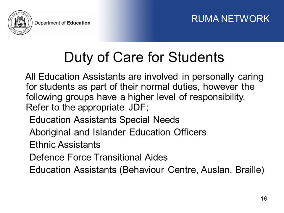 WORKFORCE MANAGEMENT 16 WORKFORCE MANAGEMENT Duty of Care for Students All Education Assistants are involved in personally caring for students as part of their normal duties, however the following groups have a higher level of responsibility.