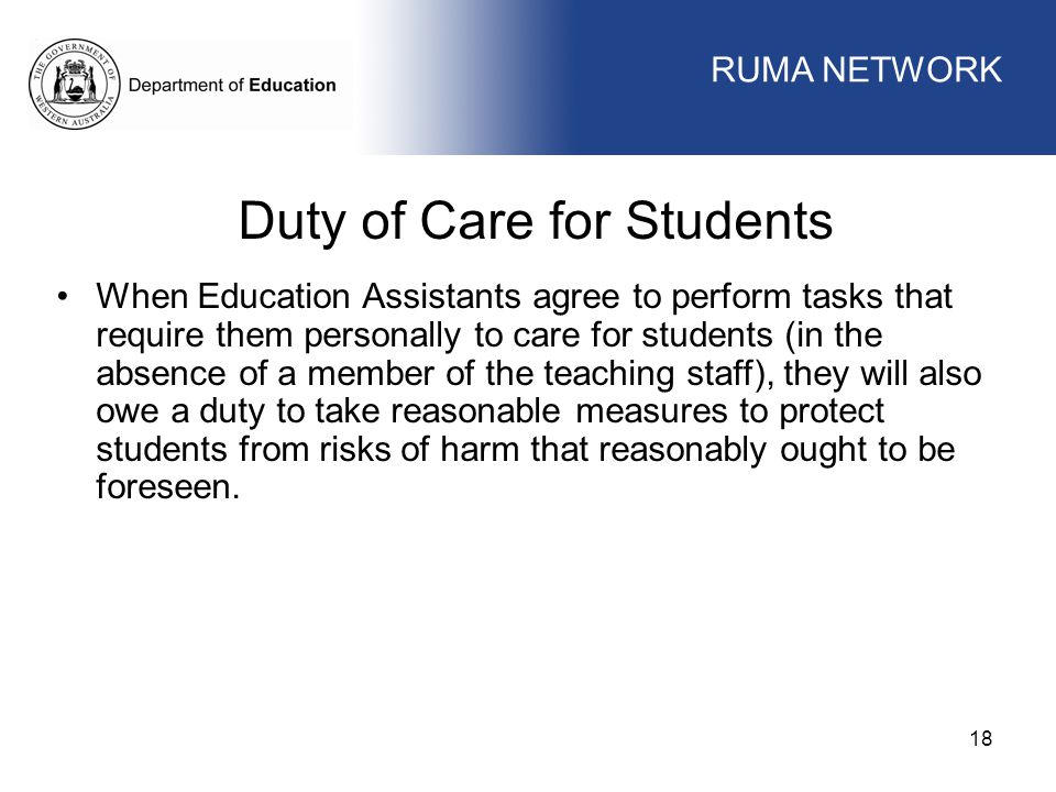WORKFORCE MANAGEMENT 18 WORKFORCE MANAGEMENT Duty of Care for Students When Education Assistants agree to perform tasks that require them personally to care for students (in the absence of a member of the teaching staff), they will also owe a duty to take reasonable measures to protect students from risks of harm that reasonably ought to be foreseen.