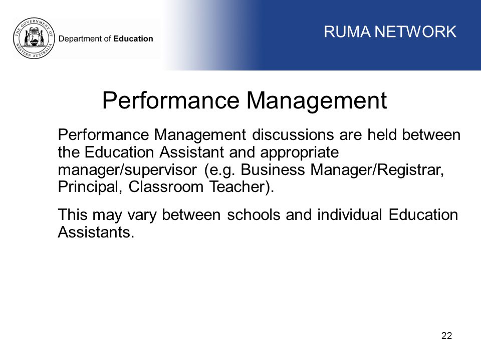 WORKFORCE MANAGEMENT 22 WORKFORCE MANAGEMENT Performance Management Performance Management discussions are held between the Education Assistant and appropriate manager/supervisor (e.g.