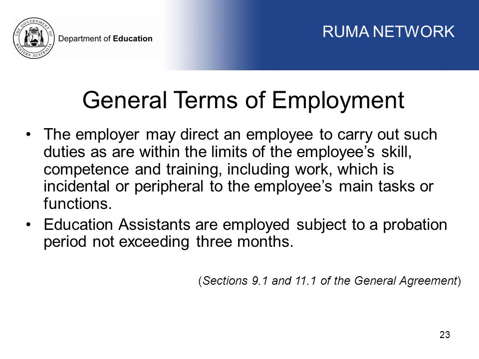 WORKFORCE MANAGEMENT 23 WORKFORCE MANAGEMENT General Terms of Employment The employer may direct an employee to carry out such duties as are within the limits of the employee's skill, competence and training, including work, which is incidental or peripheral to the employee's main tasks or functions.