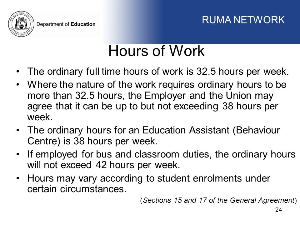 WORKFORCE MANAGEMENT 24 WORKFORCE MANAGEMENT Hours of Work The ordinary full time hours of work is 32.5 hours per week. Where the nature of the work r