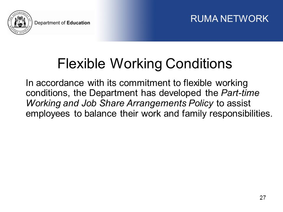 WORKFORCE MANAGEMENT 27 WORKFORCE MANAGEMENT Flexible Working Conditions In accordance with its commitment to flexible working conditions, the Department has developed the Part-time Working and Job Share Arrangements Policy to assist employees to balance their work and family responsibilities.