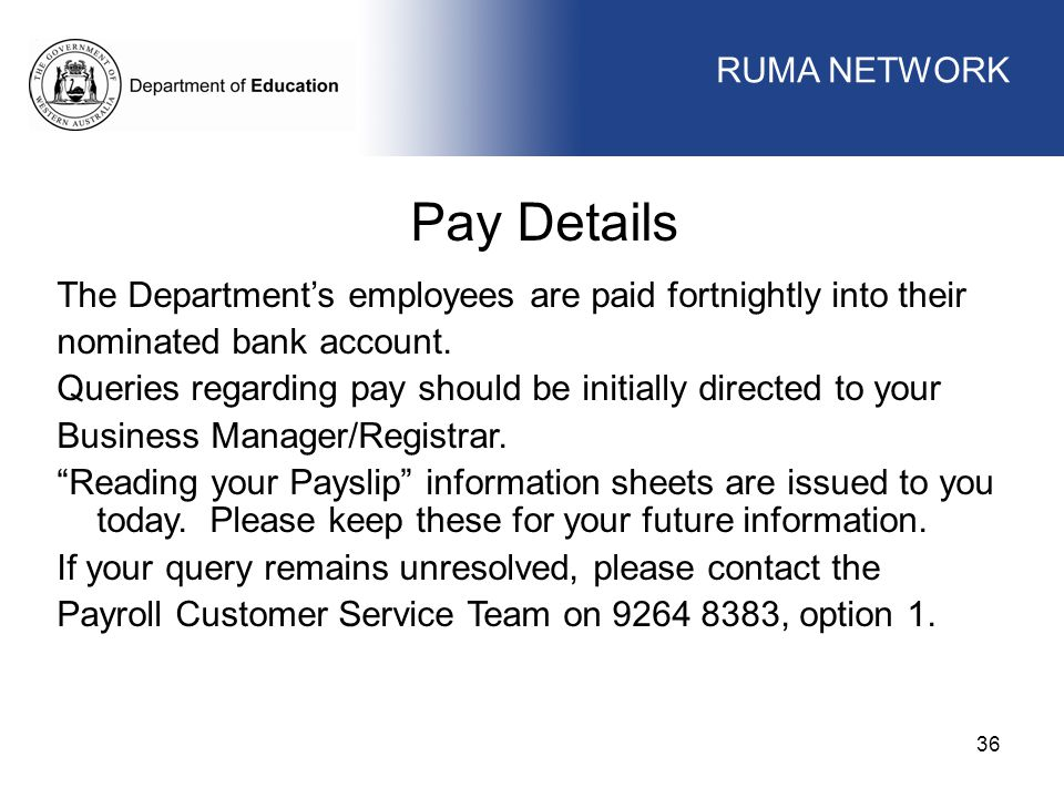 WORKFORCE MANAGEMENT 36 WORKFORCE MANAGEMENT Pay Details The Department's employees are paid fortnightly into their nominated bank account. Queries re