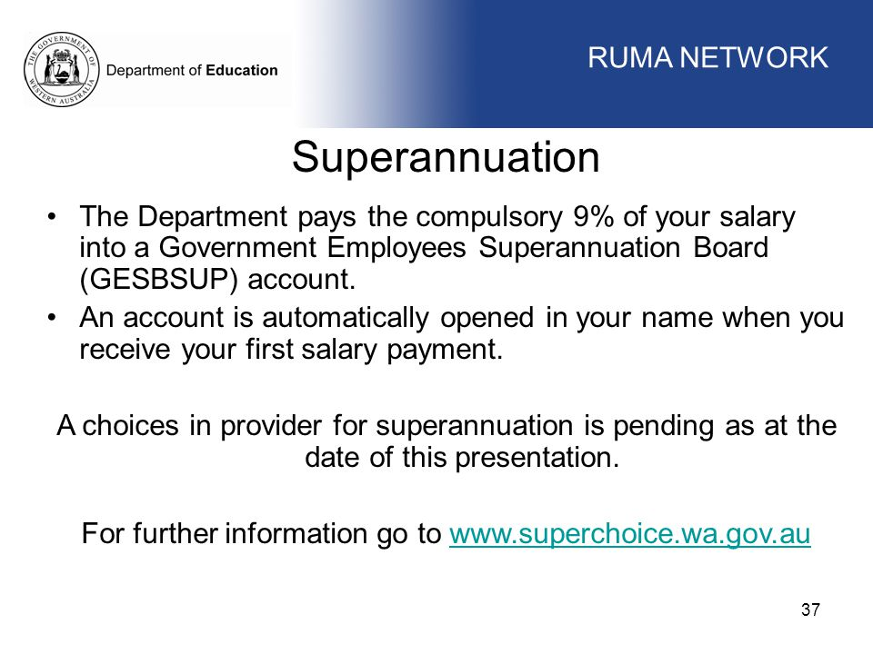 WORKFORCE MANAGEMENT 37 WORKFORCE MANAGEMENT Superannuation The Department pays the compulsory 9% of your salary into a Government Employees Superannuation Board (GESBSUP) account.