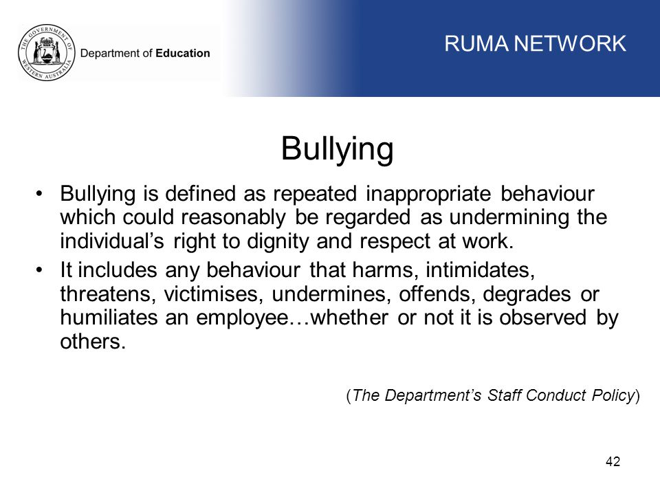WORKFORCE MANAGEMENT 42 WORKFORCE MANAGEMENT Bullying Bullying is defined as repeated inappropriate behaviour which could reasonably be regarded as undermining the individual's right to dignity and respect at work.