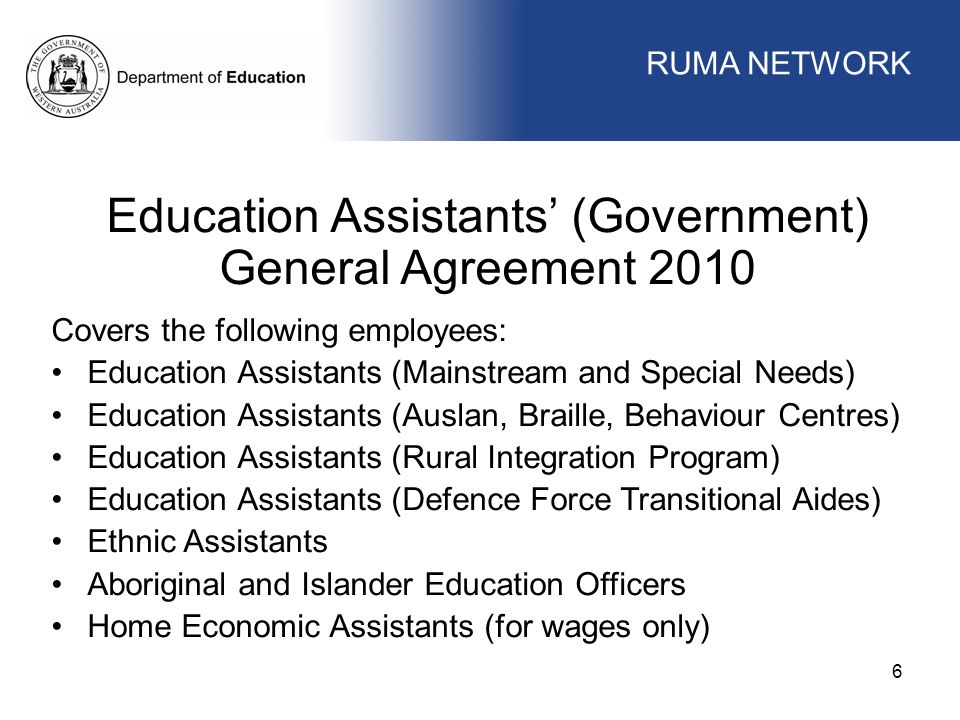 WORKFORCE MANAGEMENT 6 Education Assistants' (Government) General Agreement 2010 Covers the following employees: Education Assistants (Mainstream and Special Needs) Education Assistants (Auslan, Braille, Behaviour Centres) Education Assistants (Rural Integration Program) Education Assistants (Defence Force Transitional Aides) Ethnic Assistants Aboriginal and Islander Education Officers Home Economic Assistants (for wages only) RUMA NETWORK