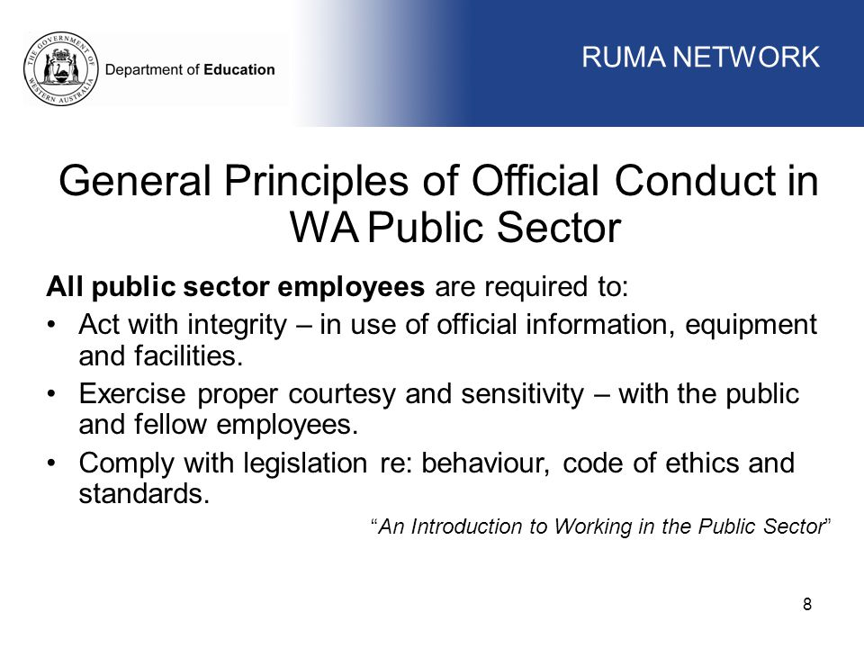 WORKFORCE MANAGEMENT 8 General Principles of Official Conduct in WA Public Sector All public sector employees are required to: Act with integrity – in use of official information, equipment and facilities.