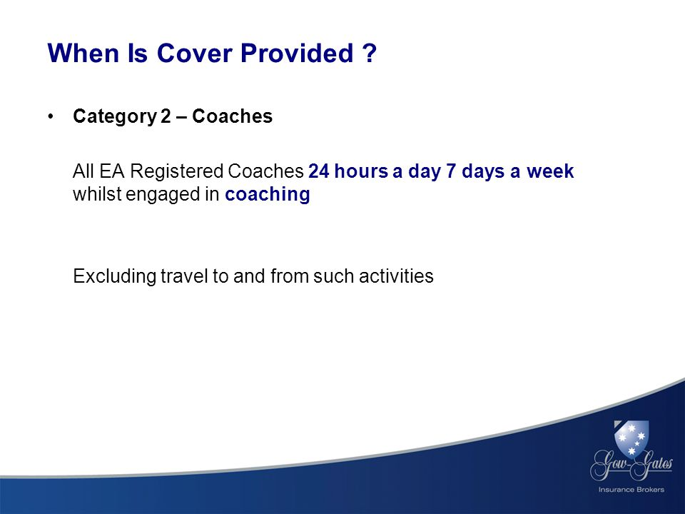 Category 2 – Coaches All EA Registered Coaches 24 hours a day 7 days a week whilst engaged in coaching Excluding travel to and from such activities When Is Cover Provided ?