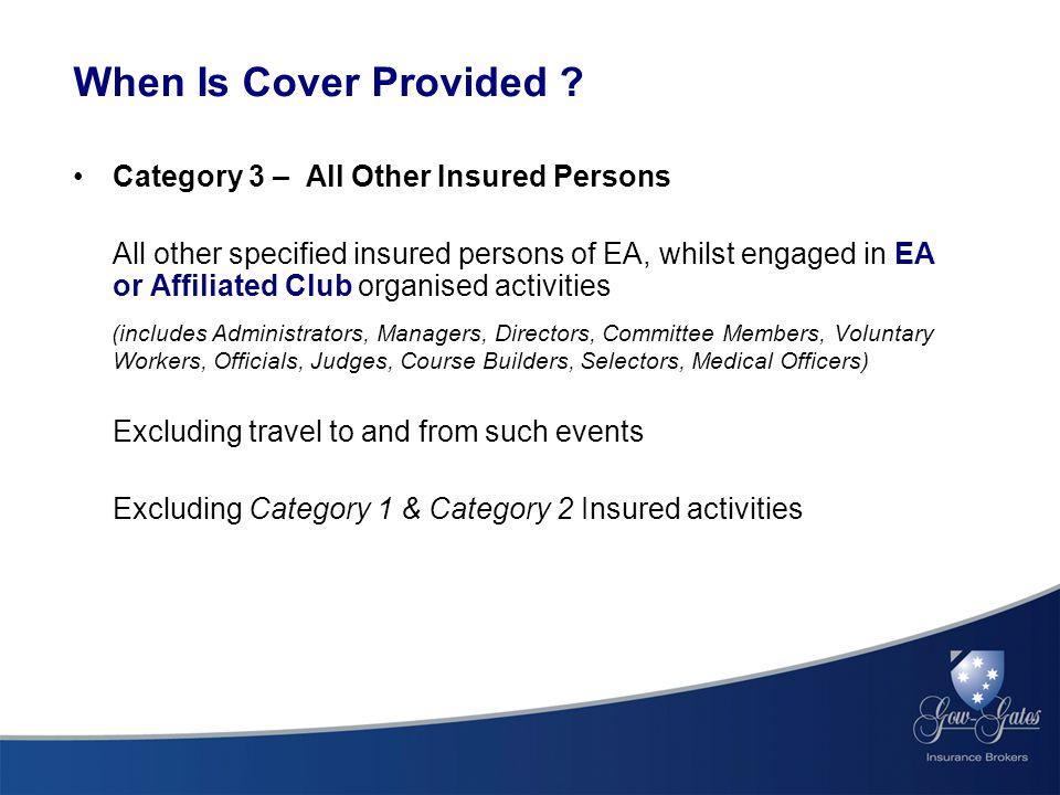 Category 3 – All Other Insured Persons All other specified insured persons of EA, whilst engaged in EA or Affiliated Club organised activities (includes Administrators, Managers, Directors, Committee Members, Voluntary Workers, Officials, Judges, Course Builders, Selectors, Medical Officers) Excluding travel to and from such events Excluding Category 1 & Category 2 Insured activities When Is Cover Provided ?