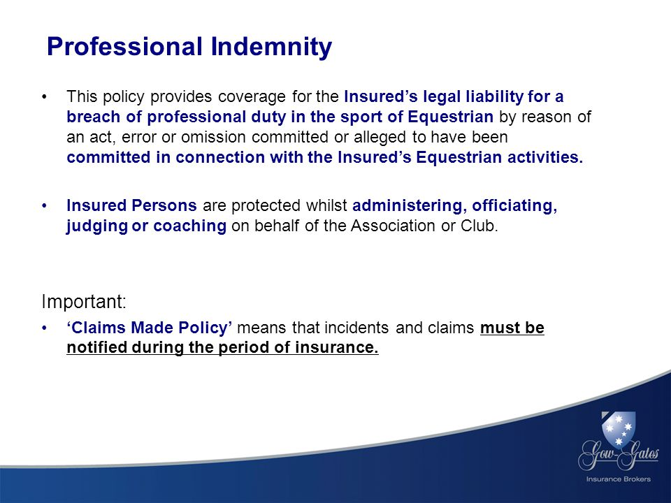 Professional Indemnity This policy provides coverage for the Insured's legal liability for a breach of professional duty in the sport of Equestrian by reason of an act, error or omission committed or alleged to have been committed in connection with the Insured's Equestrian activities.