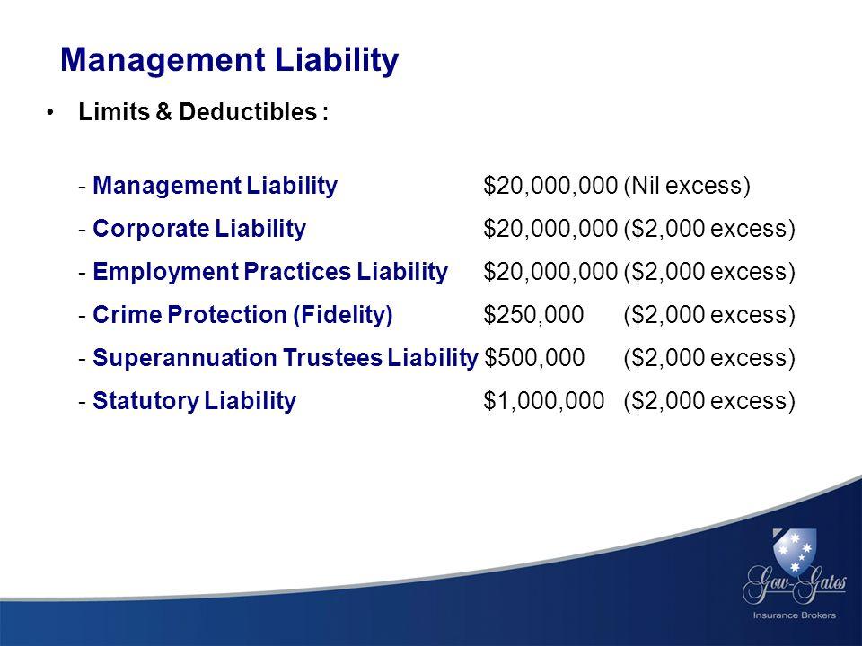Management Liability Limits & Deductibles : - Management Liability $20,000,000 (Nil excess) - Corporate Liability $20,000,000 ($2,000 excess) - Employment Practices Liability $20,000,000 ($2,000 excess) - Crime Protection (Fidelity) $250,000 ($2,000 excess) - Superannuation Trustees Liability $500,000 ($2,000 excess) - Statutory Liability $1,000,000 ($2,000 excess)