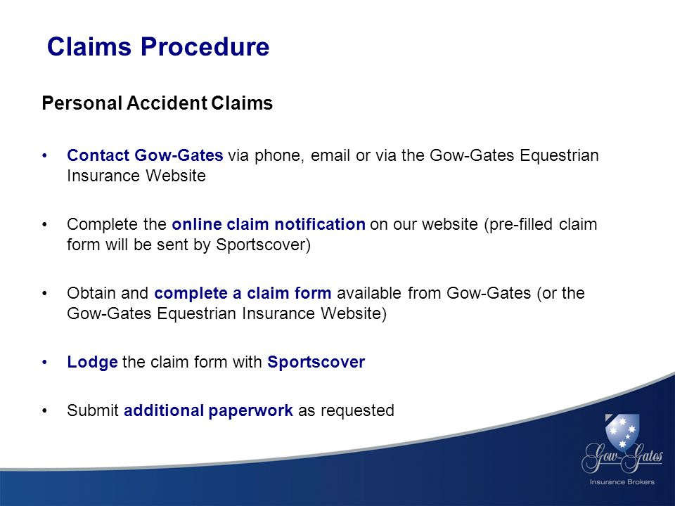 Claims Procedure Personal Accident Claims Contact Gow-Gates via phone, email or via the Gow-Gates Equestrian Insurance Website Complete the online claim notification on our website (pre-filled claim form will be sent by Sportscover) Obtain and complete a claim form available from Gow-Gates (or the Gow-Gates Equestrian Insurance Website) Lodge the claim form with Sportscover Submit additional paperwork as requested