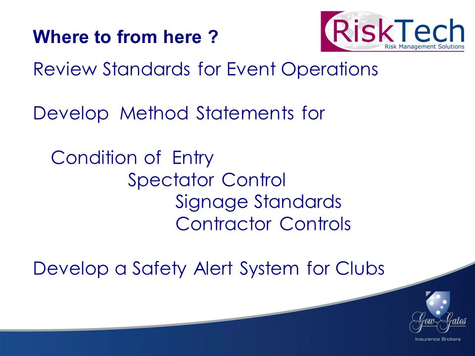 Review Standards for Event Operations Develop Method Statements for Condition of Entry Spectator Control Signage Standards Contractor Controls Develop a Safety Alert System for Clubs Where to from here ?
