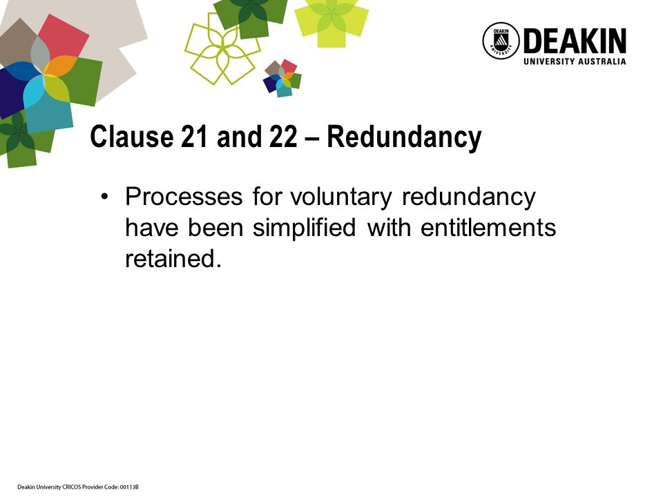 Clause 21 and 22 – Redundancy Processes for voluntary redundancy have been simplified with entitlements retained.